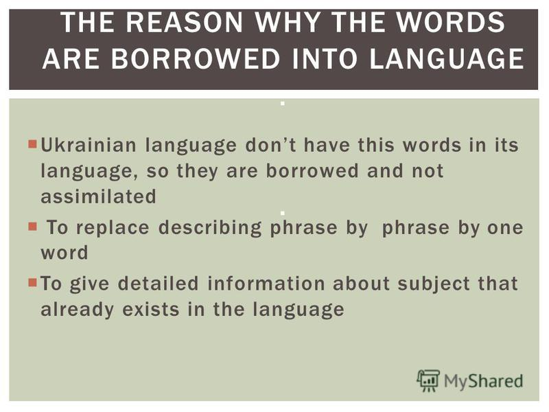 THE REASON WHY THE WORDS ARE BORROWED INTO LANGUAGE :. Ukrainian language dont have this words in its language, so they are borrowed and not assimilated To replace describing phrase by phrase by one word To give detailed information about subject tha