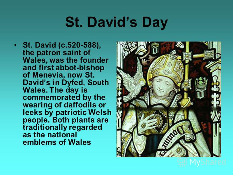 St. Davids Day St. David (c.520-588), the patron saint of Wales, was the founder and first abbot-bishop of Menevia, now St. Davids in Dyfed, South Wales. The day is commemorated by the wearing of daffodils or leeks by patriotic Welsh people. Both pla
