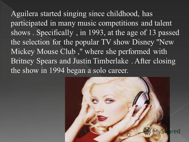Aguilera started singing since childhood, has participated in many music competitions and talent shows. Specifically, in 1993, at the age of 13 passed the selection for the popular TV show Disney