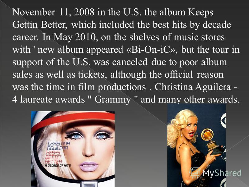 November 11, 2008 in the U.S. the album Keeps Gettin Better, which included the best hits by decade career. In May 2010, on the shelves of music stores with ' new album appeared «Bi-On-iC», but the tour in support of the U.S. was canceled due to poor