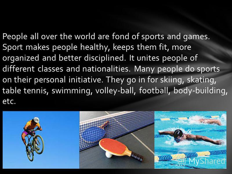 People all over the world are fond of sports and games. Sport makes people healthy, keeps them fit, more organized and better disciplined. It unites people of different classes and nationalities. Many people do sports on their personal initiative. Th