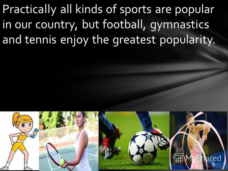 Practically all kinds of sports are popular in our country, but football, gymnastics and tennis enjoy the greatest popularity.