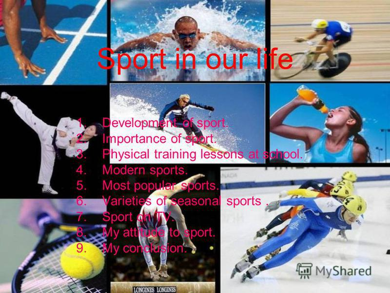 Sport in our life 1.Development of sport. 2.Importance of sport. 3.Physical training lessons at school. 4.Modern sports. 5.Most popular sports. 6.Varieties of seasonal sports. 7.Sport on TV. 8.My attitude to sport. 9.My conclusion.