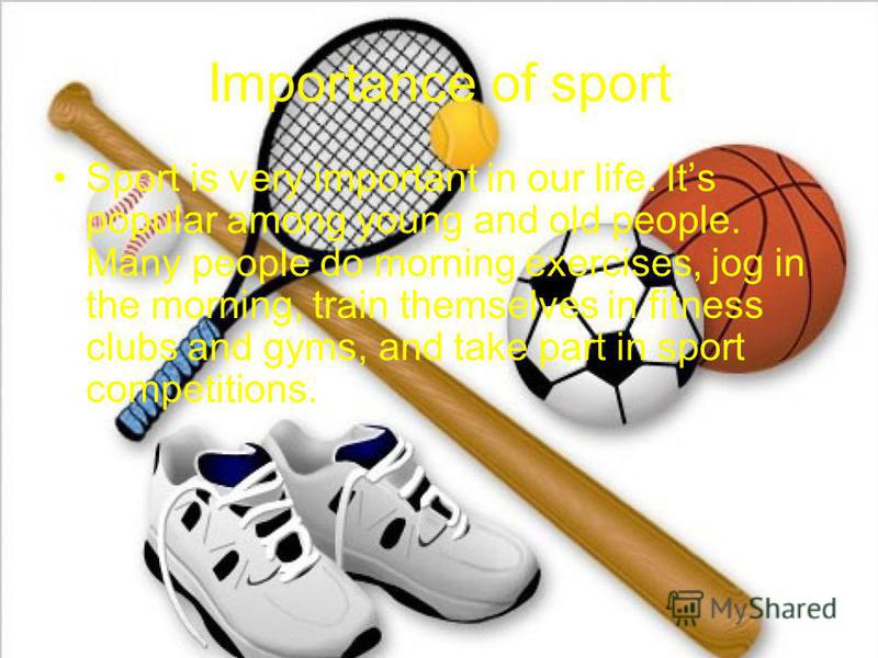 Importance of sport Sport is very important in our life. Its popular among young and old people. Many people do morning exercises, jog in the morning, train themselves in fitness clubs and gyms, and take part in sport competitions.