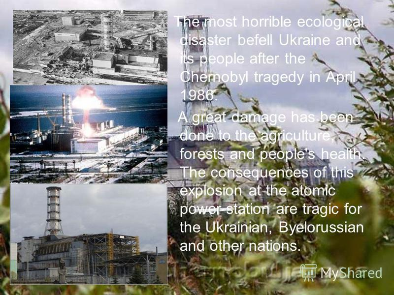 The most horrible ecological disaster befell Ukraine and its people after the Chernobyl tragedy in April 1986. A great damage has been done to the agriculture, forests and people's health. The consequences of this explosion at the atomic power-statio