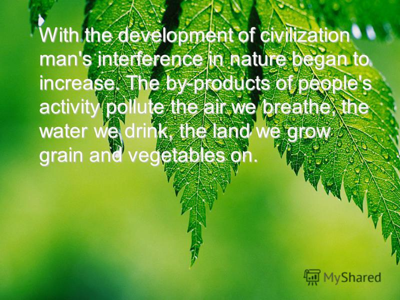 With the development of civilization man's interference in nature began to increase. The by-products of people's activity pollute the air we breathe, the water we drink, the land we grow grain and vegetables on. With the development of civilization m