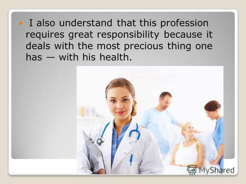 I also understand that this profession requires great responsibility because it deals with the most precious thing one has with his health.