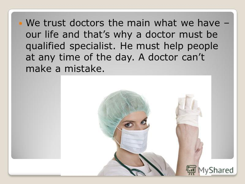 We trust doctors the main what we have – our life and thats why a doctor must be qualified specialist. He must help people at any time of the day. A doctor cant make a mistake.
