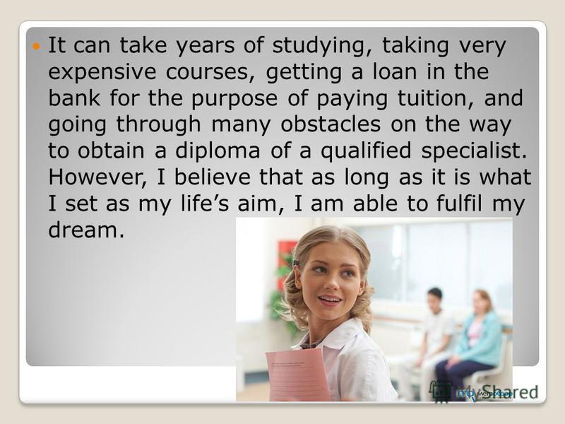 It can take years of studying, taking very expensive courses, getting a loan in the bank for the purpose of paying tuition, and going through many obstacles on the way to obtain a diploma of a qualified specialist. However, I believe that as long as