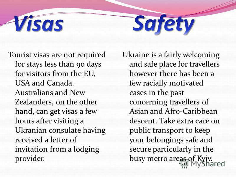 Tourist visas are not required for stays less than 90 days for visitors from the EU, USA and Canada. Australians and New Zealanders, on the other hand, can get visas a few hours after visiting a Ukranian consulate having received a letter of invitati