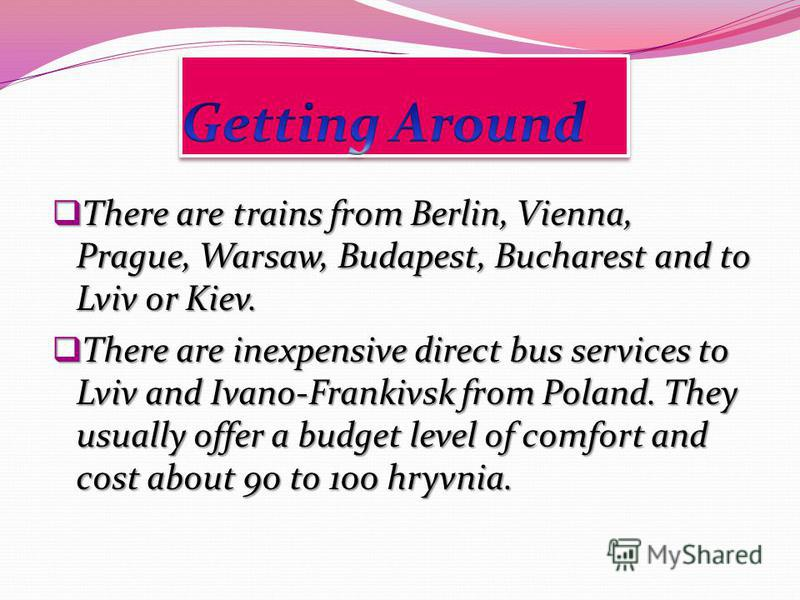 There are trains from Berlin, Vienna, Prague, Warsaw, Budapest, Bucharest and to Lviv or Kiev. There are trains from Berlin, Vienna, Prague, Warsaw, Budapest, Bucharest and to Lviv or Kiev. There are inexpensive direct bus services to Lviv and Ivano-