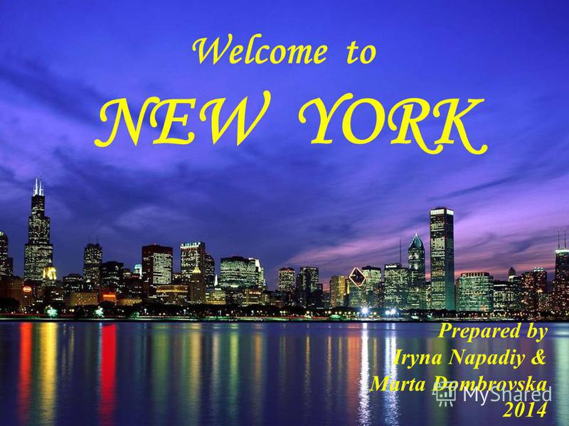 Welcome to NEW YORK Prepared by Iryna Napadiy & Marta Dombrovska 2014