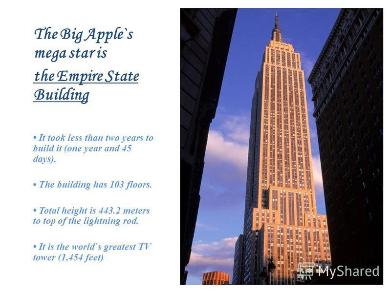 The Big Apple`s mega star is the Empire State Building It took less than two years to build it (one year and 45 days). The building has 103 floors. Total height is 443.2 meters to top of the lightning rod. It is the world`s greatest TV tower (1,454 f