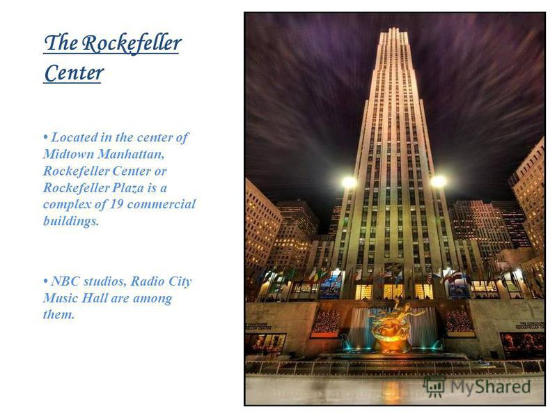 The Rockefeller Center Located in the center of Midtown Manhattan, Rockefeller Center or Rockefeller Plaza is a complex of 19 commercial buildings. NBC studios, Radio City Music Hall are among them.