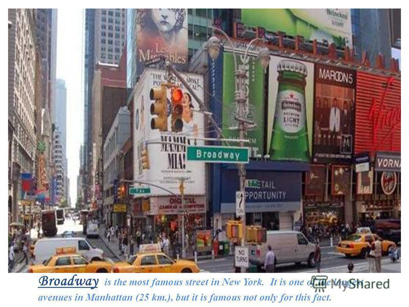 Broadway is the most famous street in New York. It is one of the longest avenues in Manhattan (25 km.), but it is famous not only for this fact.