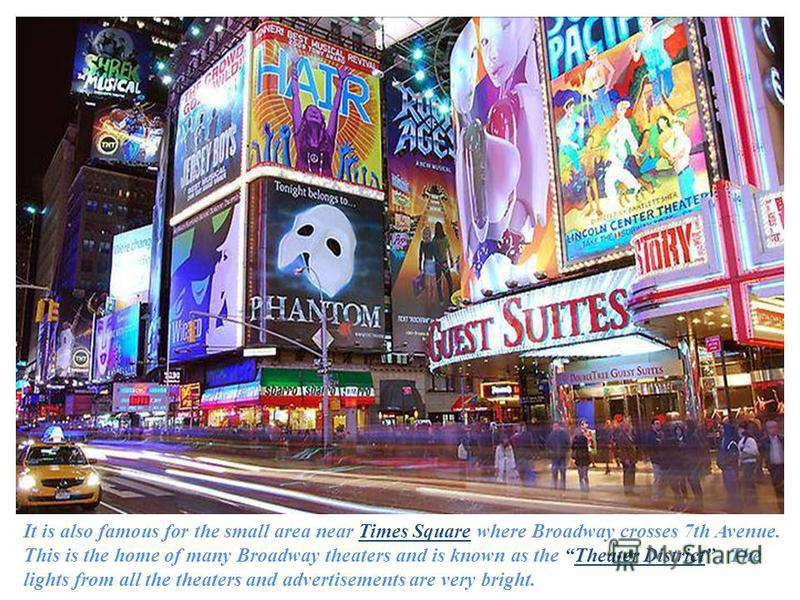 It is also famous for the small area near Times Square where Broadway crosses 7th Avenue. This is the home of many Broadway theaters and is known as the Theater District. The lights from all the theaters and advertisements are very bright.