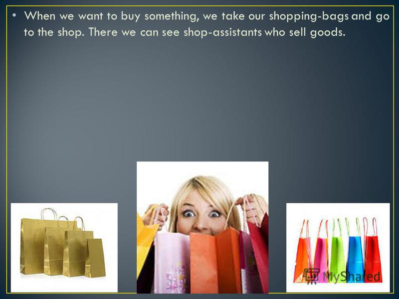 When we want to buy something, we take our shopping-bags and go to the shop. There we can see shop-assistants who sell goods.