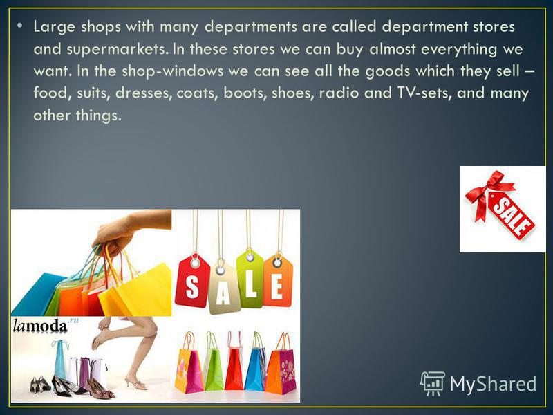 Large shops with many departments are called department stores and supermarkets. In these stores we can buy almost everything we want. In the shop-windows we can see all the goods which they sell – food, suits, dresses, coats, boots, shoes, radio and