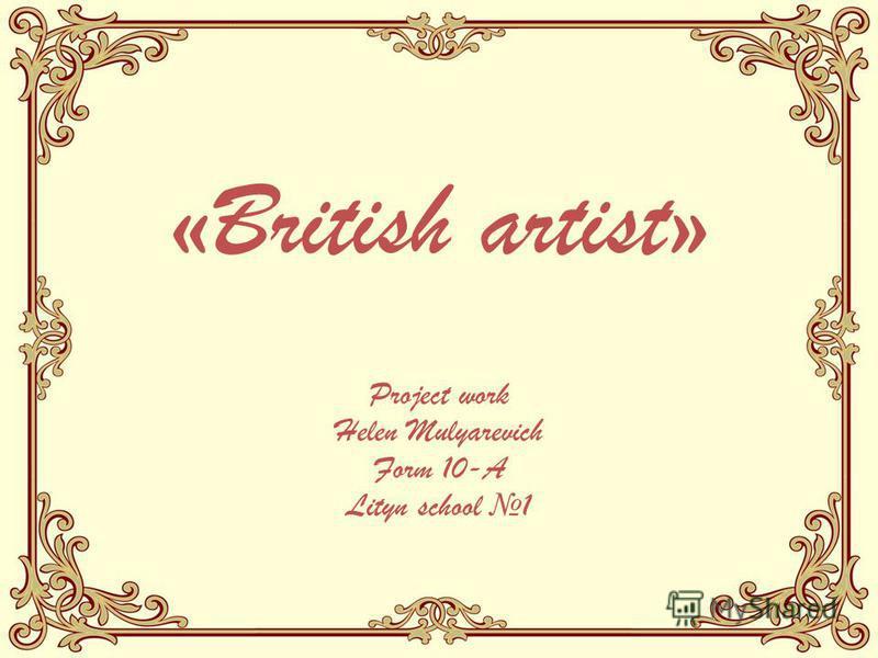 «British artist» Project work Helen Mulyarevich Form 10-A Lityn school 1