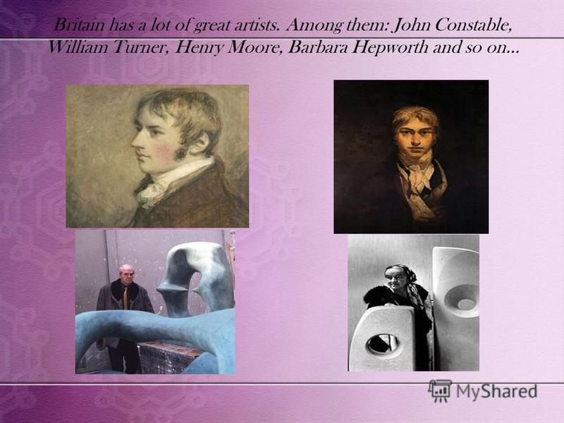 Britain has a lot of great artists. Among them: John Constable, William Turner, Henry Moore, Barbara Hepworth and so on…
