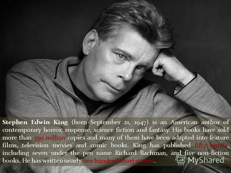 Stephen Edwin King (born September 21, 1947) is an American author of contemporary horror, suspense, science fiction and fantasy. His books have sold more than 350 million copies and many of them have been adapted into feature films, television movie