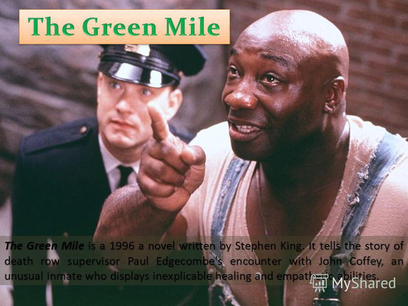 The Green Mile is a 1996 a novel written by Stephen King. It tells the story of death row supervisor Paul Edgecombe's encounter with John Coffey, an unusual inmate who displays inexplicable healing and empathetic abilities.