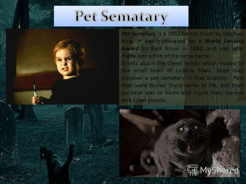 Pet Sematary is a 1983 horror novel by Stephen King. It was nominated for a World Fantasy Award for Best Novel in 1984, and was later made into a film of the same name. It tells about the Creed family which moved to the small town of Ludlow, Main. So