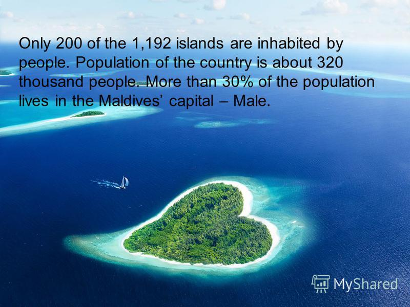 Only 200 of the 1,192 islands are inhabited by people. Population of the country is about 320 thousand people. More than 30% of the population lives in the Maldives capital – Male.