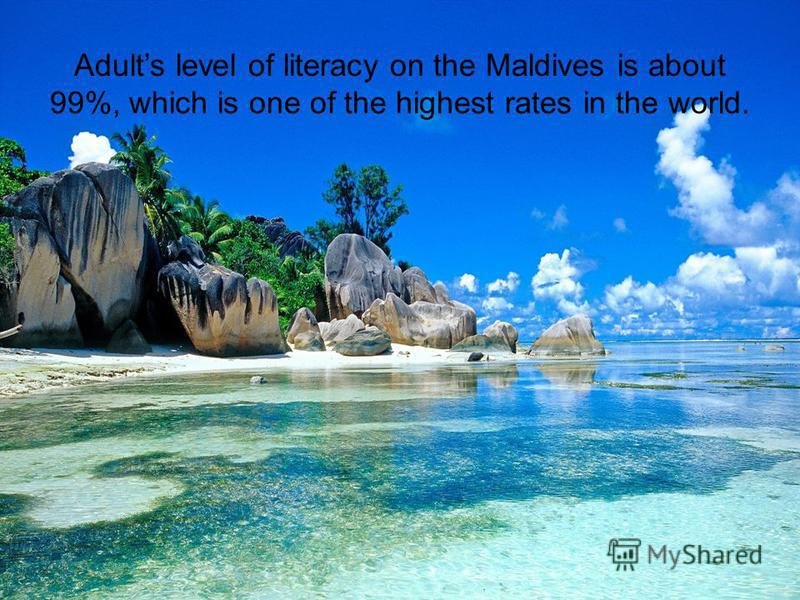 Adults level of literacy on the Maldives is about 99%, which is one of the highest rates in the world.