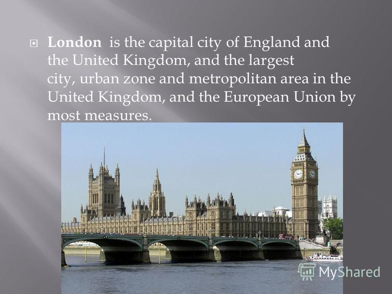 London is the capital city of England and the United Kingdom, and the largest city, urban zone and metropolitan area in the United Kingdom, and the European Union by most measures.