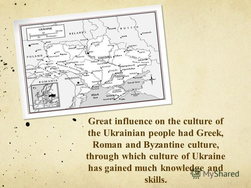 Great influence on the culture of the Ukrainian people had Greek, Roman and Byzantine culture, through which culture of Ukraine has gained much knowledge and skills.