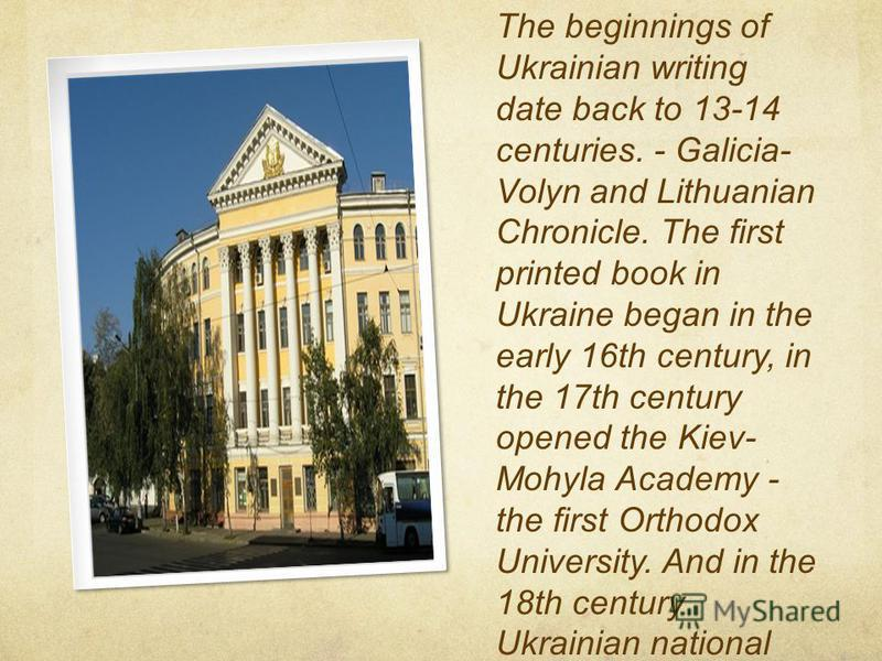 The beginnings of Ukrainian writing date back to 13-14 centuries. - Galicia- Volyn and Lithuanian Chronicle. The first printed book in Ukraine began in the early 16th century, in the 17th century opened the Kiev- Mohyla Academy - the first Orthodox U