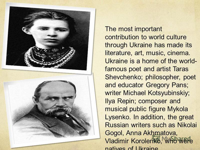 The most important contribution to world culture through Ukraine has made its literature, art, music, cinema. Ukraine is a home of the world- famous poet and artist Taras Shevchenko; philosopher, poet and educator Gregory Pans; writer Michael Kotsyub