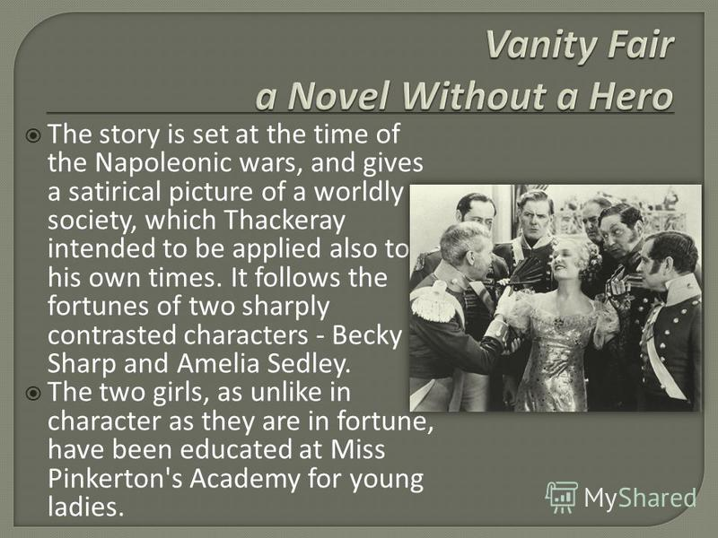 The story is set at the time of the Napoleonic wars, and gives a satirical picture of a worldly society, which Thackeray intended to be applied also to his own times. It follows the fortunes of two sharply contrasted characters - Becky Sharp and Amel