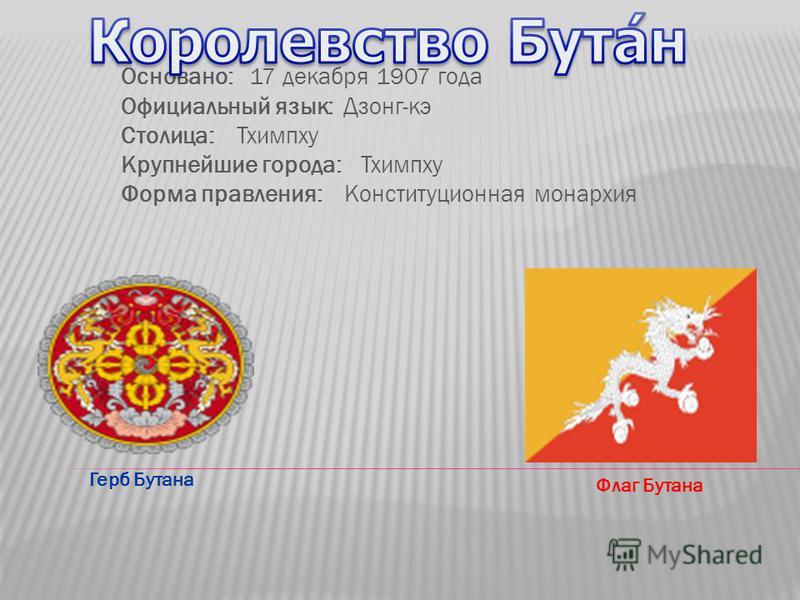 Основано: 17 декабря 1907 года Официальный язык: Дзонг-кэ Столица: Тхимпху Крупнейшие города:Тхимпху Форма правления: Конституционная монархия Флаг Бутана Герб Бутана
