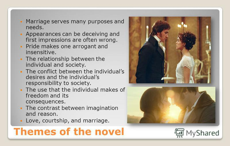 Themes of the novel Marriage serves many purposes and needs. Appearances can be deceiving and first impressions are often wrong. Pride makes one arrogant and insensitive. The relationship between the individual and society. The conflict between the i