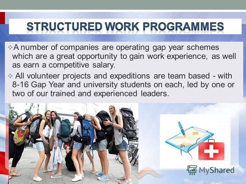 A number of companies are operating gap year schemes which are a great opportunity to gain work experience, as well as earn a competitive salary. All volunteer projects and expeditions are team based - with 8-16 Gap Year and university students on ea
