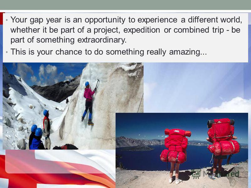 Your gap year is an opportunity to experience a different world, whether it be part of a project, expedition or combined trip - be part of something extraordinary. This is your chance to do something really amazing...