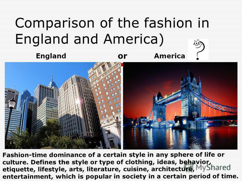 Comparison of the fashion in England and America) EnglandAmerica Fashion-time dominance of a certain style in any sphere of life or culture. Defines the style or type of clothing, ideas, behavior, etiquette, lifestyle, arts, literature, cuisine, arch