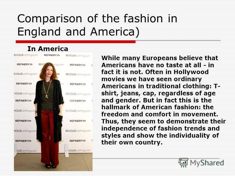 Comparison of the fashion in England and America) In America While many Europeans believe that Americans have no taste at all - in fact it is not. Often in Hollywood movies we have seen ordinary Americans in traditional clothing: T- shirt, jeans, cap