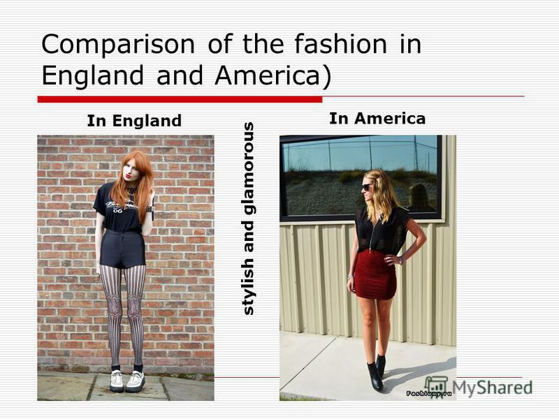 Comparison of the fashion in England and America) In England In America stylish and glamorous