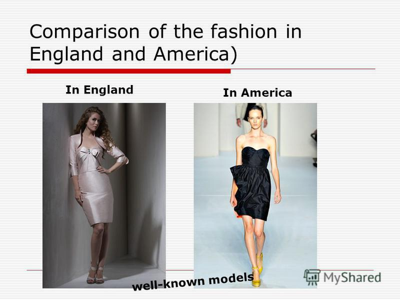 Comparison of the fashion in England and America) In England In America well-known models