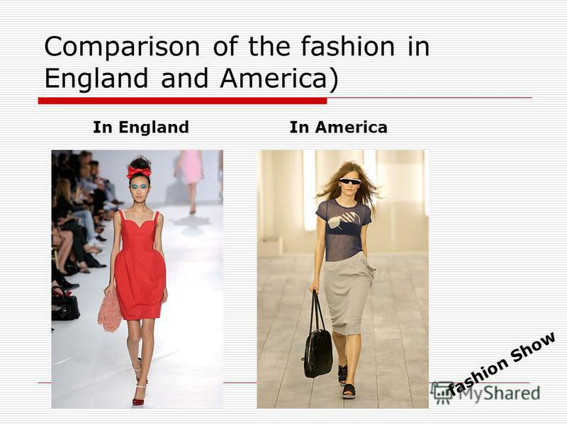 Comparison of the fashion in England and America) In EnglandIn America fashion Show