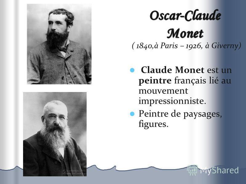 Oscar-Claude Monet ( 1840,à Paris – 1926, à Giverny) Claude Monet est un peintre français lié au mouvement impressionniste. Peintre de paysages, figures.