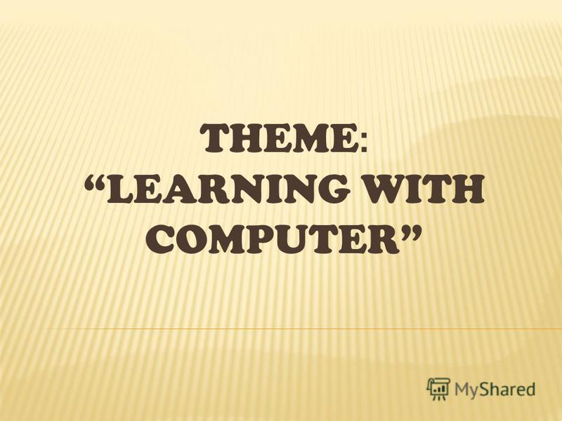 THEME : LEARNING WITH COMPUTER