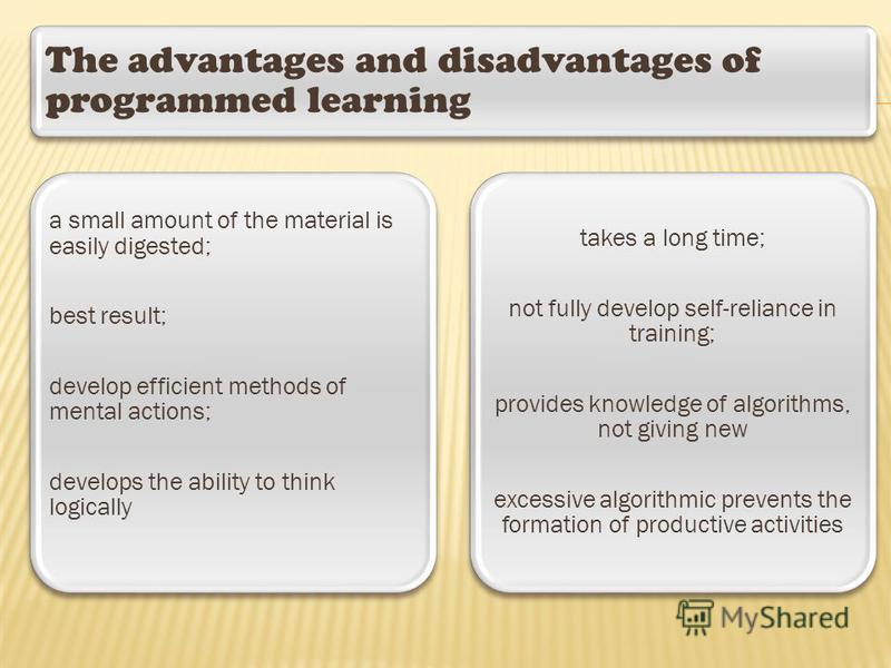The advantages and disadvantages of programmed learning a small amount of the material is easily digested; best result; develop efficient methods of mental actions; develops the ability to think logically takes a long time; not fully develop self-rel
