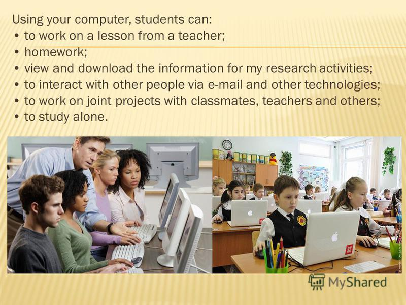 Using your computer, students can: to work on a lesson from a teacher; homework; view and download the information for my research activities; to interact with other people via e-mail and other technologies; to work on joint projects with classmates,