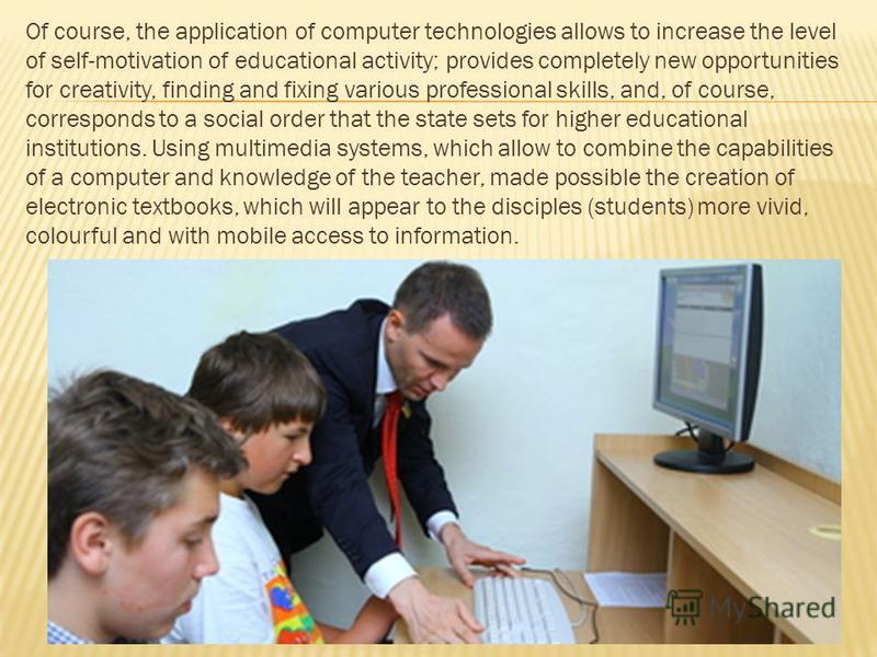 Of course, the application of computer technologies allows to increase the level of self-motivation of educational activity; provides completely new opportunities for creativity, finding and fixing various professional skills, and, of course, corresp