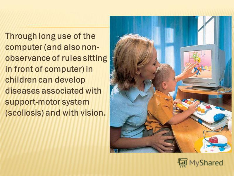 Through long use of the computer (and also non- observance of rules sitting in front of computer) in children can develop diseases associated with support-motor system (scoliosis) and with vision.