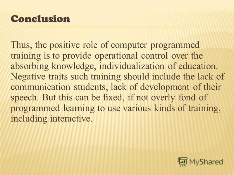 Conclusion Thus, the positive role of computer programmed training is to provide operational control over the absorbing knowledge, individualization of education. Negative traits such training should include the lack of communication students, lack o
